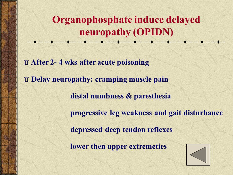 Organophosphate induce delayed neuropathy (OPIDN) ` After 2- 4 wks after acute poisoning ` Delay neuropathy: cramping muscle pain distal numbness & pa