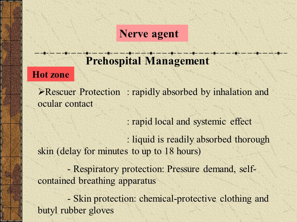 Nerve agent Prehospital Management Hot zone  Rescuer Protection: rapidly absorbed by inhalation and ocular contact : rapid local and systemic effect