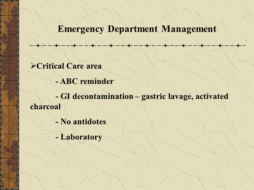 Emergency Department Management  Critical Care area - ABC reminder - GI decontamination – gastric lavage, activated charcoal - No antidotes - Laborat
