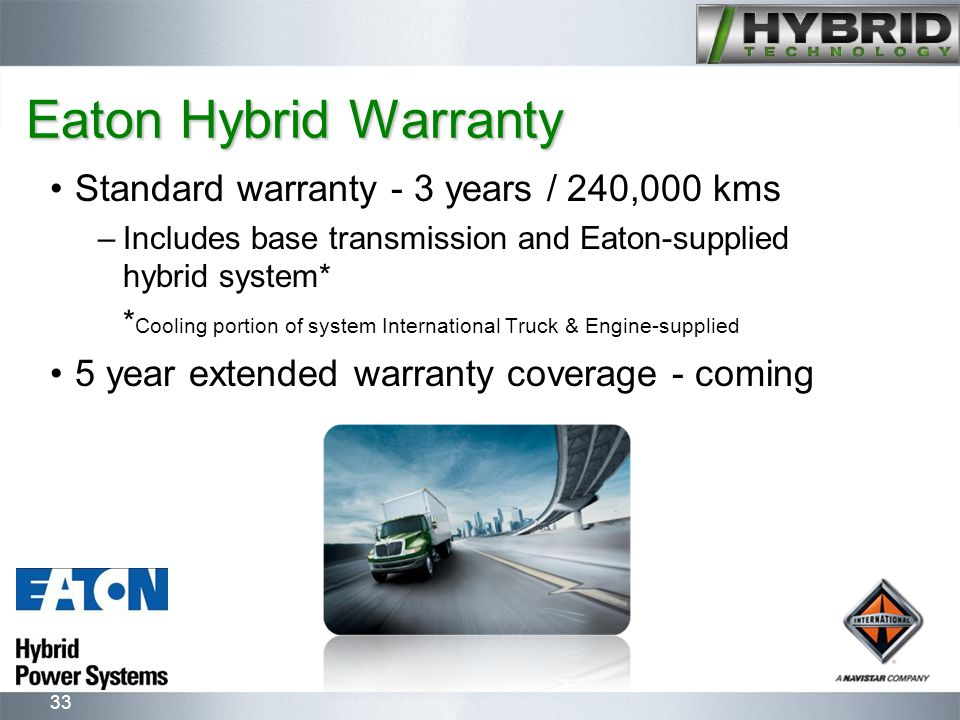 33 Eaton Hybrid Warranty Standard warranty - 3 years / 240,000 kms –Includes base transmission and Eaton-supplied hybrid system* * Cooling portion of