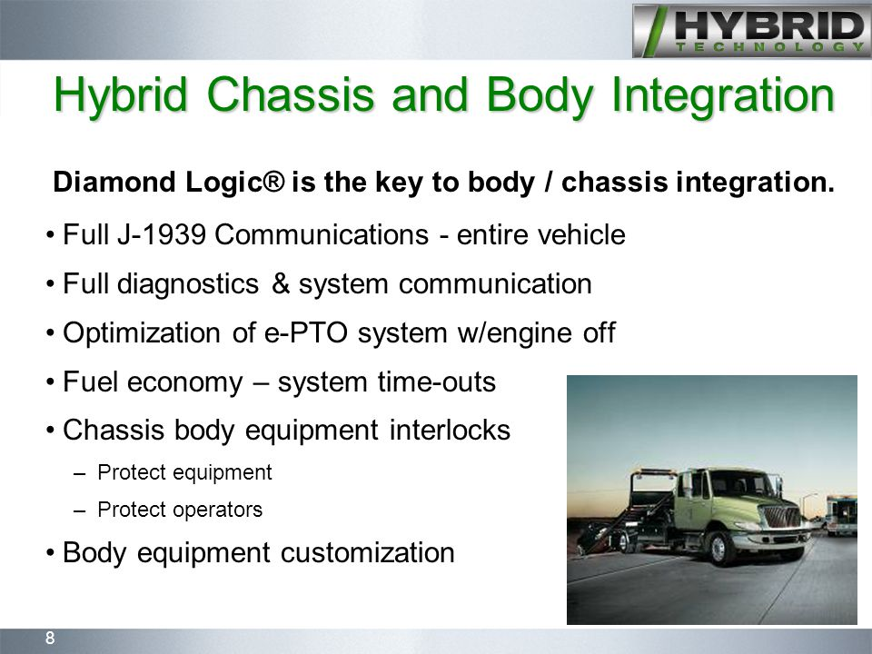 8 Full J-1939 Communications - entire vehicle Full diagnostics & system communication Optimization of e-PTO system w/engine off Fuel economy – system time-outs Chassis body equipment interlocks – Protect equipment – Protect operators Body equipment customization Hybrid Chassis and Body Integration Diamond Logic® is the key to body / chassis integration.