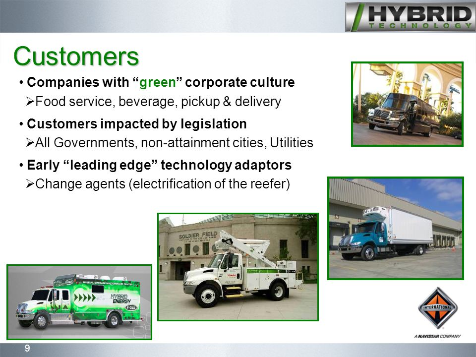 9 Customers Companies with green corporate culture  Food service, beverage, pickup & delivery Customers impacted by legislation  All Governments, non-attainment cities, Utilities Early leading edge technology adaptors  Change agents (electrification of the reefer)