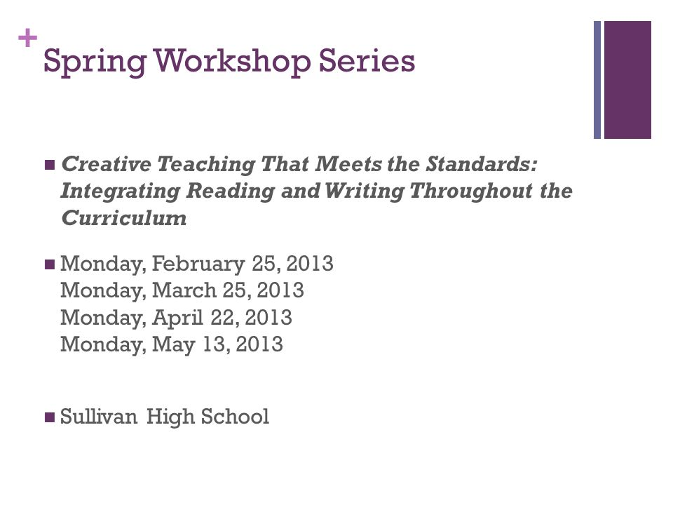 + Spring Workshop Series Creative Teaching That Meets the Standards: Integrating Reading and Writing Throughout the Curriculum Monday, February 25, 2013 Monday, March 25, 2013 Monday, April 22, 2013 Monday, May 13, 2013 Sullivan High School