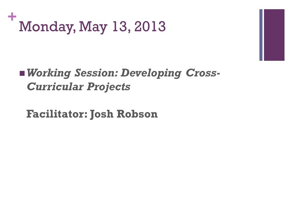 + Monday, May 13, 2013 Working Session: Developing Cross- Curricular Projects Facilitator: Josh Robson