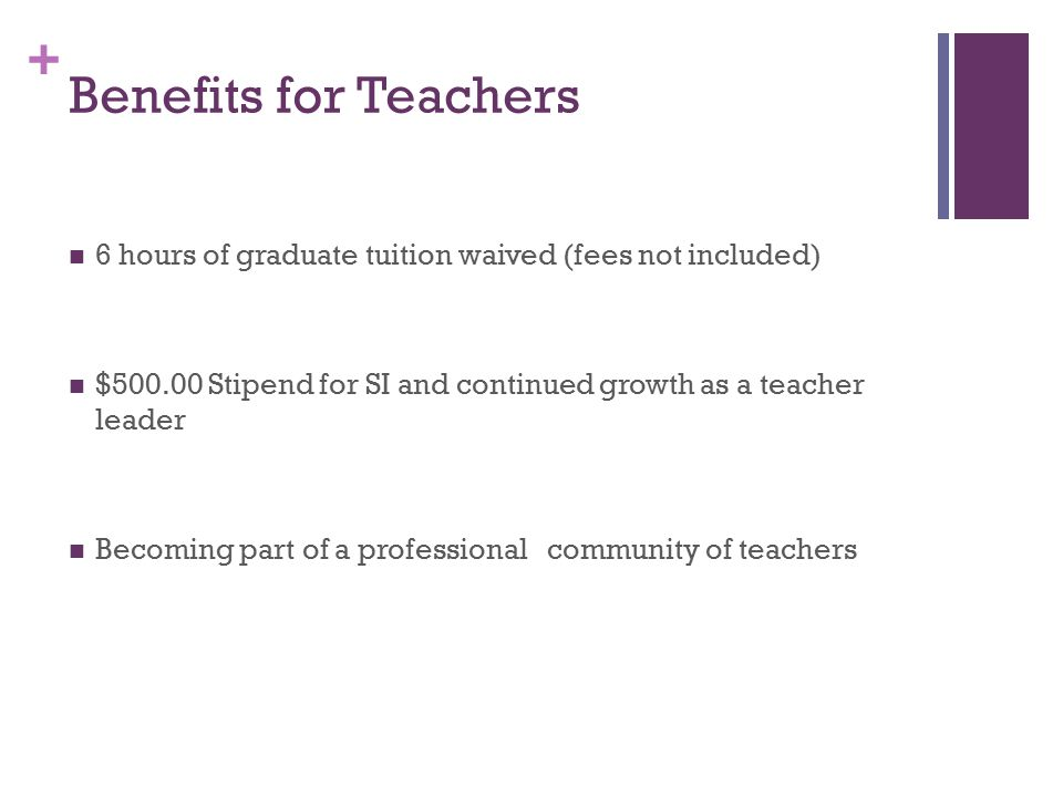 + Benefits for Teachers 6 hours of graduate tuition waived (fees not included) $500.00 Stipend for SI and continued growth as a teacher leader Becoming part of a professional community of teachers
