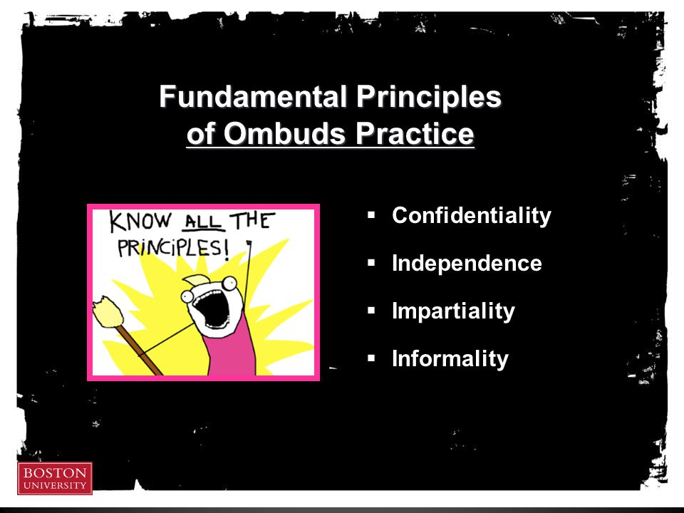 Fundamental Principles of Ombuds Practice  Confidentiality  Independence  Impartiality  Informality