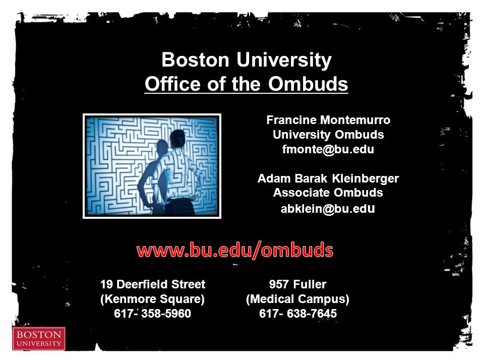 Boston University Office of the Ombuds Francine Montemurro University Ombuds fmonte@bu.edu Adam Barak Kleinberger Associate Ombuds abklein@bu.ed u 19 Deerfield Street (Kenmore Square) 617- 358-5960 957 Fuller (Medical Campus) 617- 638-7645