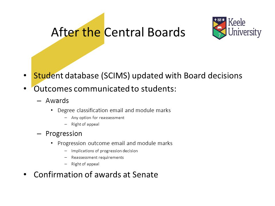After the Central Boards Student database (SCIMS) updated with Board decisions Outcomes communicated to students: – Awards Degree classification email and module marks – Any option for reassessment – Right of appeal – Progression Progression outcome email and module marks – Implications of progression decision – Reassessment requirements – Right of appeal Confirmation of awards at Senate