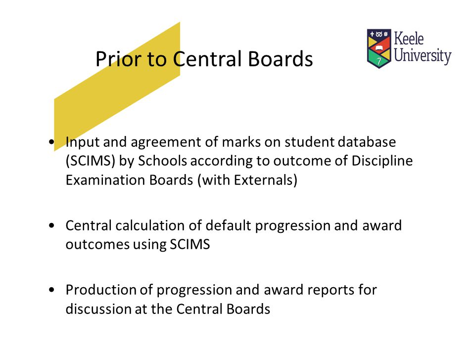 Prior to Central Boards Input and agreement of marks on student database (SCIMS) by Schools according to outcome of Discipline Examination Boards (with Externals) Central calculation of default progression and award outcomes using SCIMS Production of progression and award reports for discussion at the Central Boards