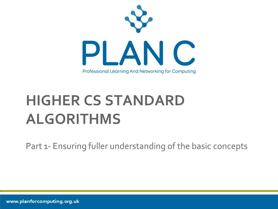 HIGHER CS STANDARD ALGORITHMS Part 1- Ensuring fuller understanding of the basic concepts www.planforcomputing.org.uk