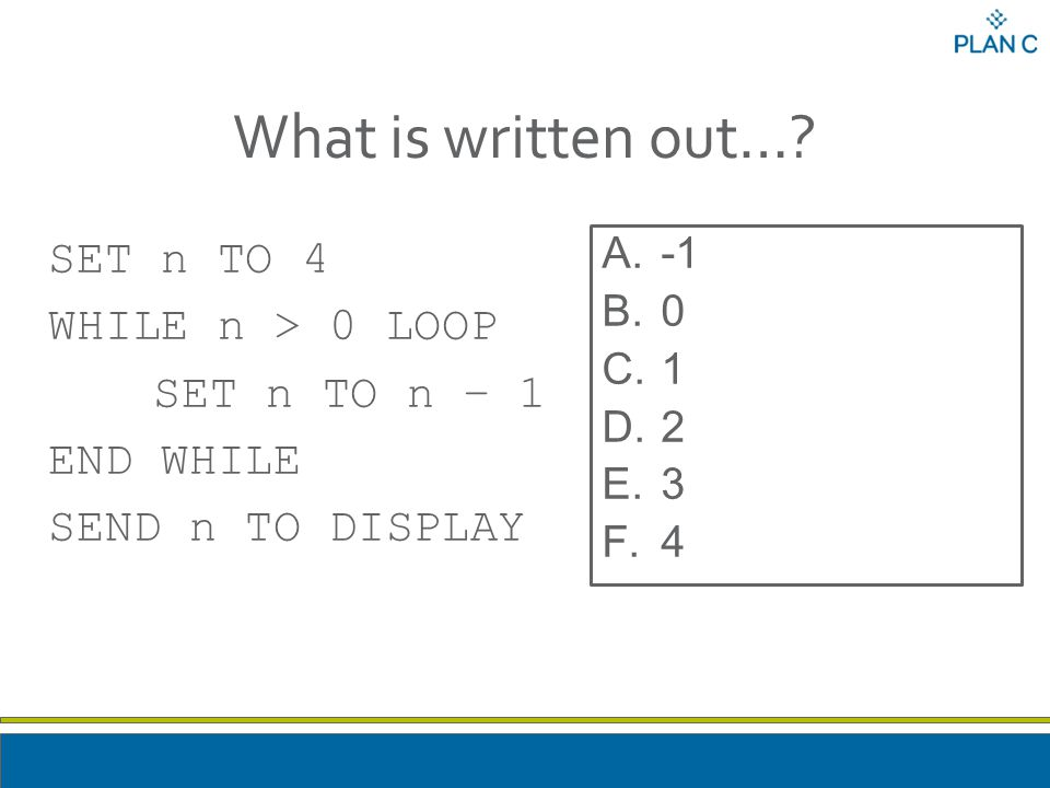 What is written out…? SET n TO 4 WHILE n > 0 LOOP SET n TO n – 1 END WHILE SEND n TO DISPLAY A.-1 B.0 C.1 D.2 E.3 F.4