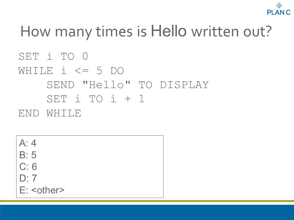 How many times is Hello written out? SET i TO 0 WHILE i <= 5 DO SEND