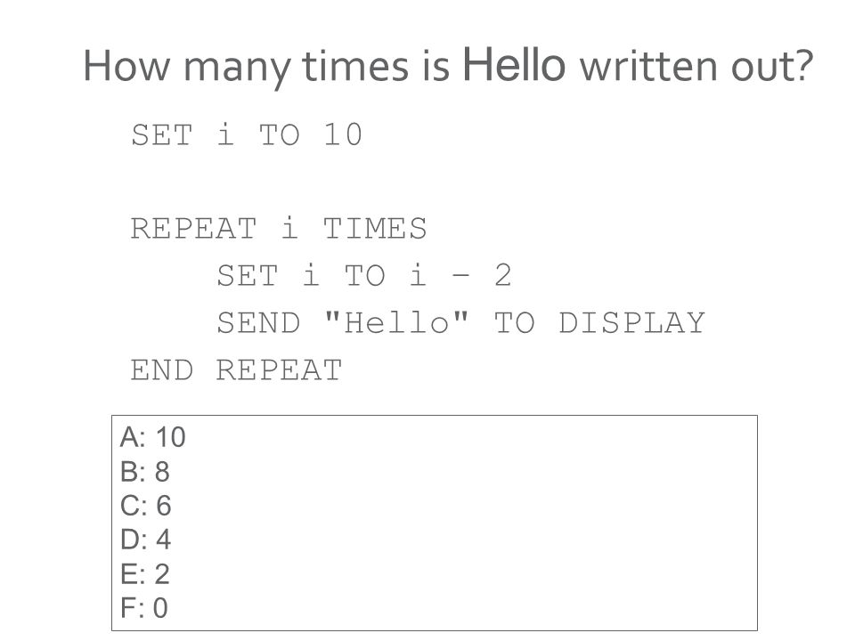 How many times is Hello written out? SET i TO 10 REPEAT i TIMES SET i TO i – 2 SEND