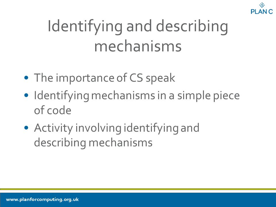 Identifying and describing mechanisms The importance of CS speak Identifying mechanisms in a simple piece of code Activity involving identifying and describing mechanisms www.planforcomputing.org.uk