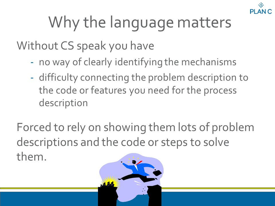 Why the language matters Without CS speak you have -no way of clearly identifying the mechanisms -difficulty connecting the problem description to the code or features you need for the process description Forced to rely on showing them lots of problem descriptions and the code or steps to solve them.