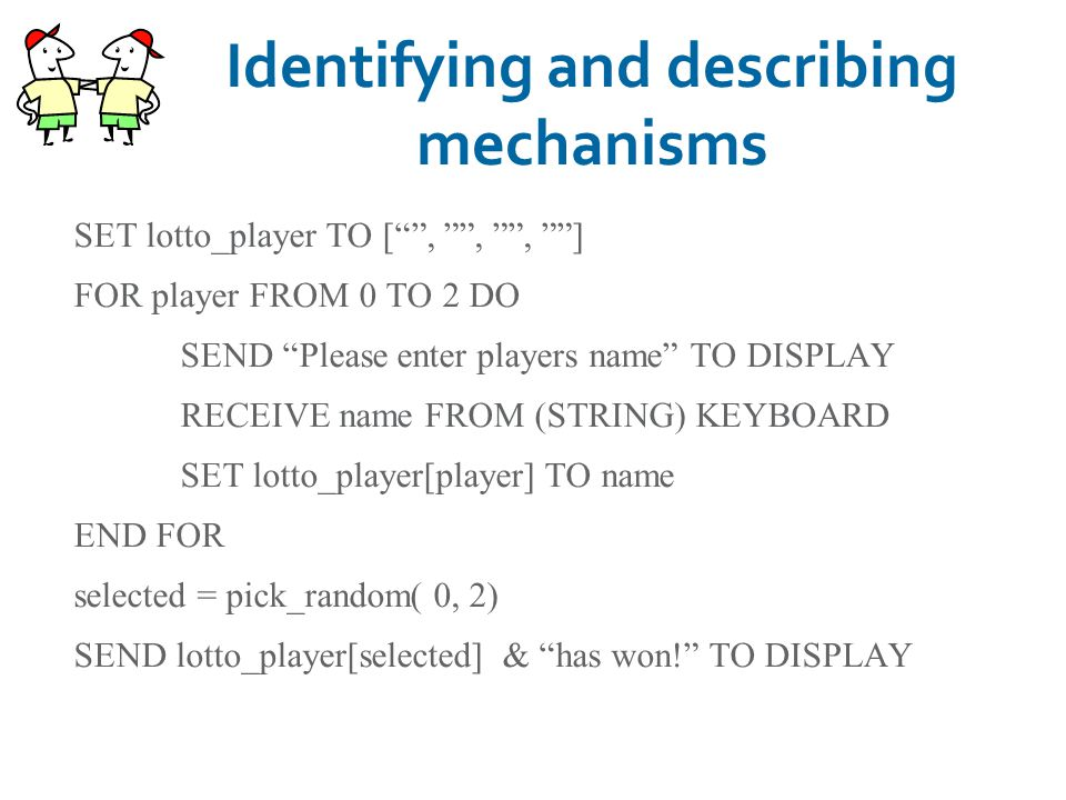 "Identifying and describing mechanisms SET lotto_player TO ["""", """", """", """"] FOR player FROM 0 TO 2 DO SEND ""Please enter players name"" TO DISPLAY RECEI"