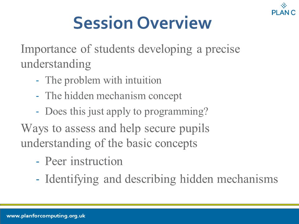 Session Overview Importance of students developing a precise understanding - The problem with intuition - The hidden mechanism concept - Does this just apply to programming.