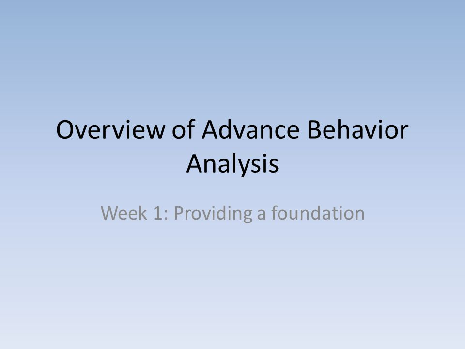 Overview of Advance Behavior Analysis Week 1: Providing a foundation