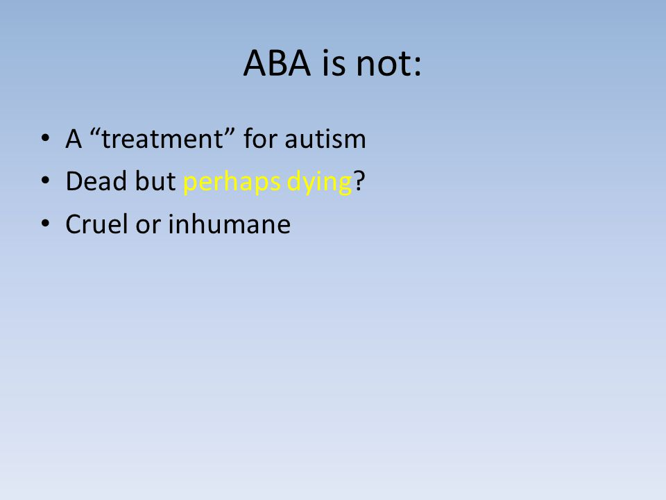 ABA is not: A treatment for autism Dead but perhaps dying Cruel or inhumane