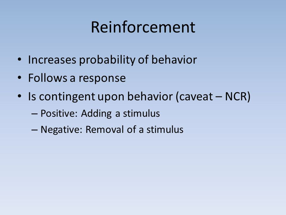 Reinforcement Increases probability of behavior Follows a response Is contingent upon behavior (caveat – NCR) – Positive: Adding a stimulus – Negative: Removal of a stimulus