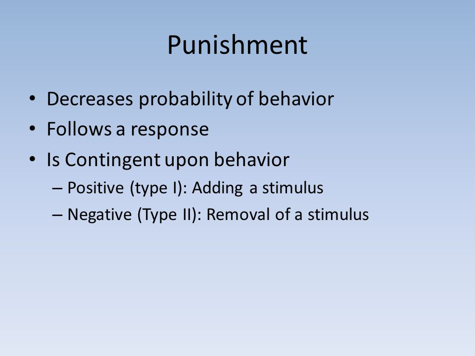 Punishment Decreases probability of behavior Follows a response Is Contingent upon behavior – Positive (type I): Adding a stimulus – Negative (Type II): Removal of a stimulus