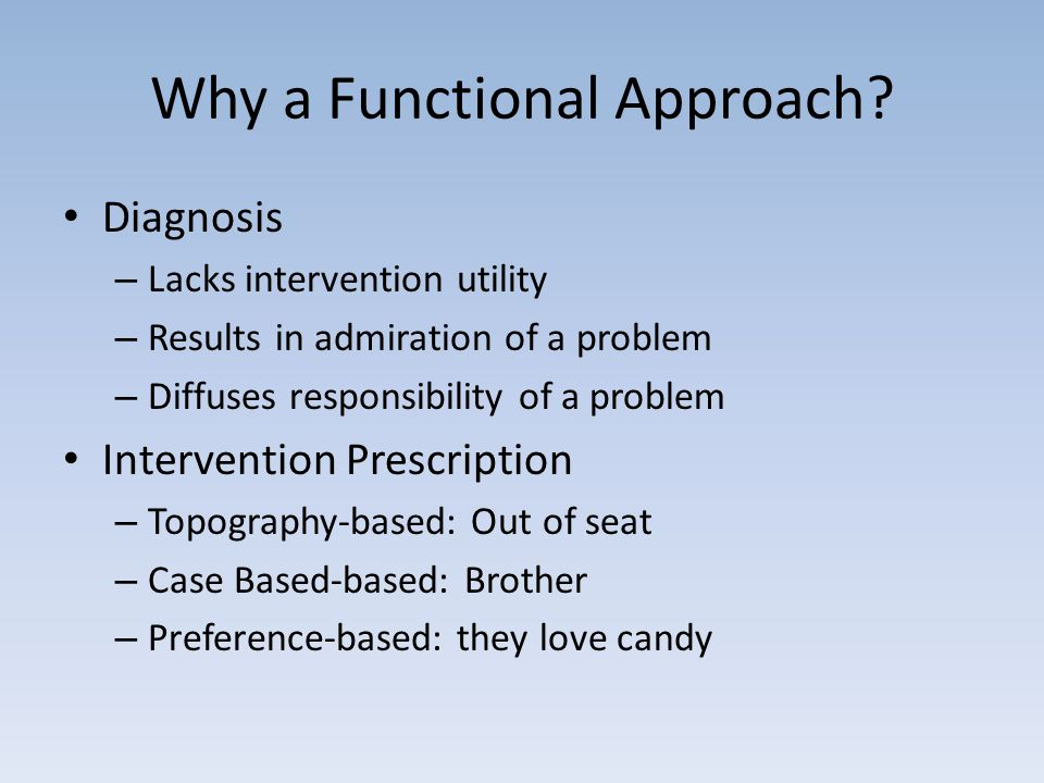 Why a Functional Approach? Diagnosis – Lacks intervention utility – Results in admiration of a problem – Diffuses responsibility of a problem Interven
