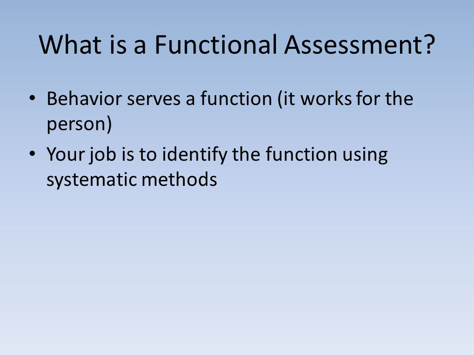 What is a Functional Assessment? Behavior serves a function (it works for the person) Your job is to identify the function using systematic methods