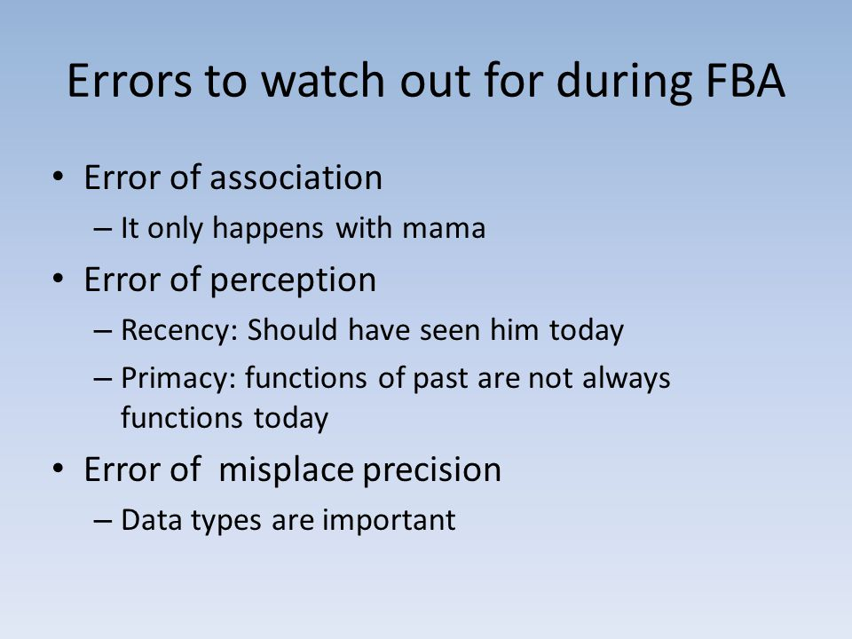 Errors to watch out for during FBA Error of association – It only happens with mama Error of perception – Recency: Should have seen him today – Primacy: functions of past are not always functions today Error of misplace precision – Data types are important