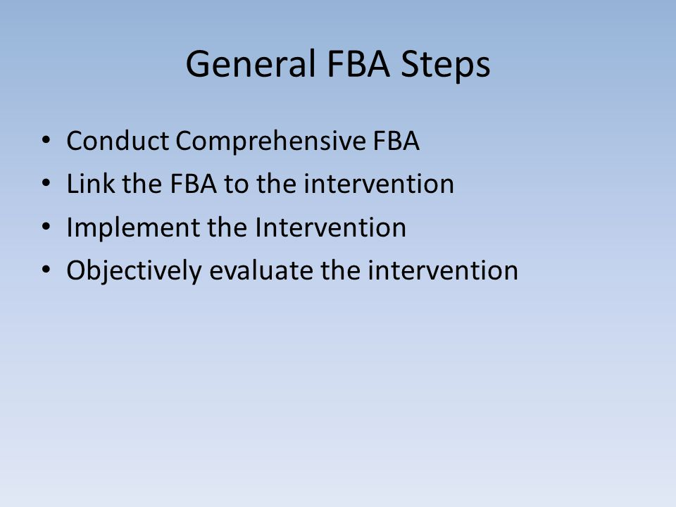 General FBA Steps Conduct Comprehensive FBA Link the FBA to the intervention Implement the Intervention Objectively evaluate the intervention
