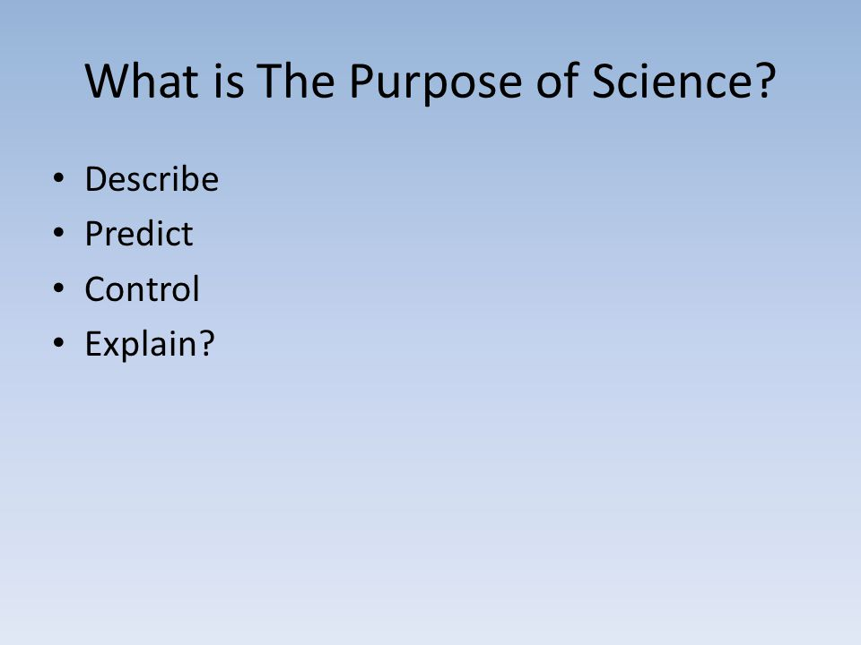 What is The Purpose of Science? Describe Predict Control Explain?