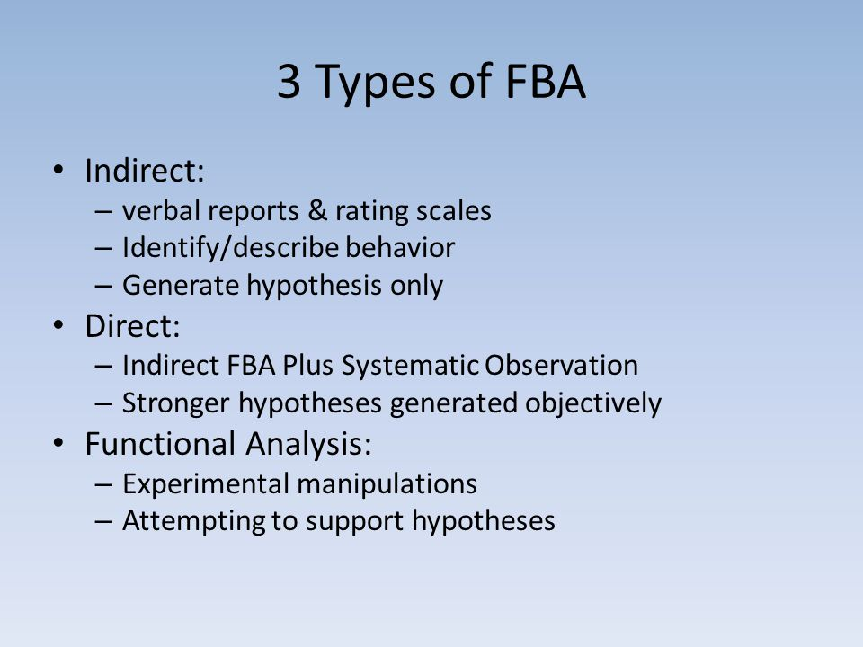 3 Types of FBA Indirect: – verbal reports & rating scales – Identify/describe behavior – Generate hypothesis only Direct: – Indirect FBA Plus Systematic Observation – Stronger hypotheses generated objectively Functional Analysis: – Experimental manipulations – Attempting to support hypotheses