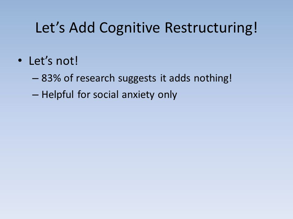 Let's Add Cognitive Restructuring. Let's not. – 83% of research suggests it adds nothing.