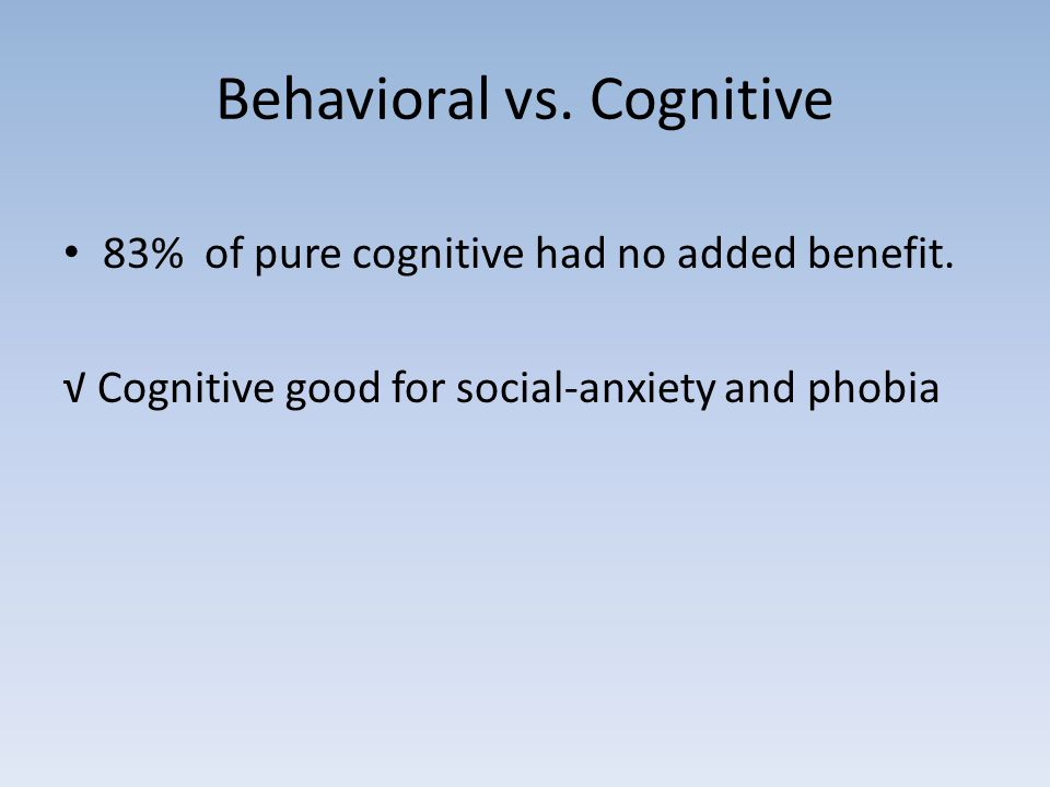 Behavioral vs. Cognitive 83% of pure cognitive had no added benefit. √ Cognitive good for social-anxiety and phobia