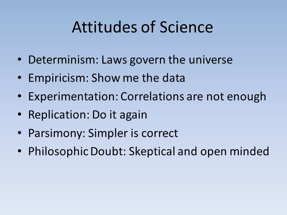 Attitudes of Science Determinism: Laws govern the universe Empiricism: Show me the data Experimentation: Correlations are not enough Replication: Do it again Parsimony: Simpler is correct Philosophic Doubt: Skeptical and open minded