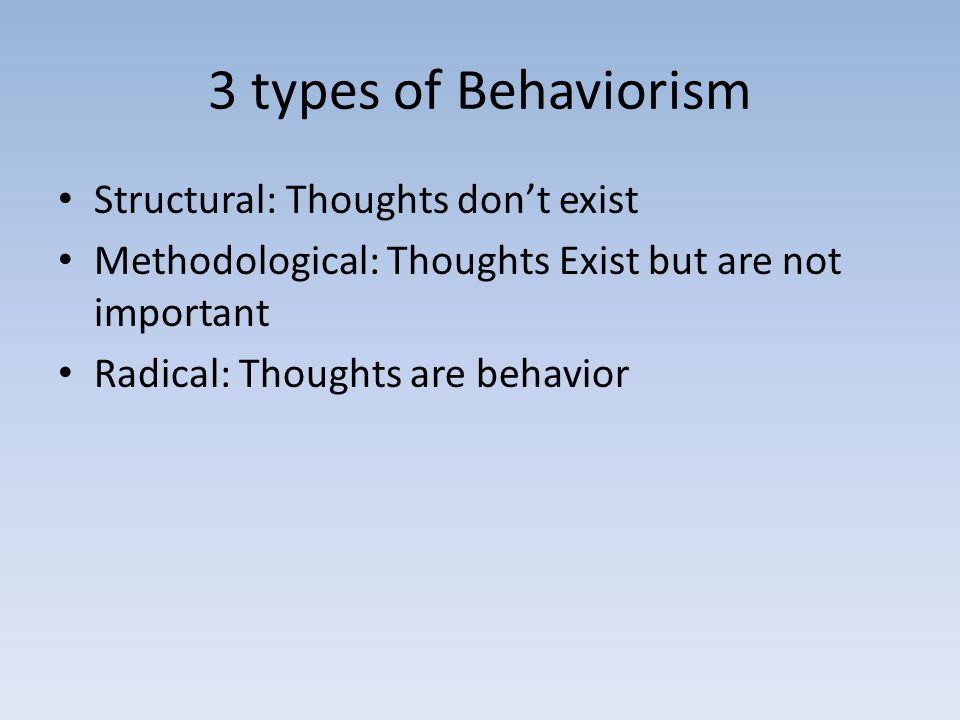 3 types of Behaviorism Structural: Thoughts don't exist Methodological: Thoughts Exist but are not important Radical: Thoughts are behavior