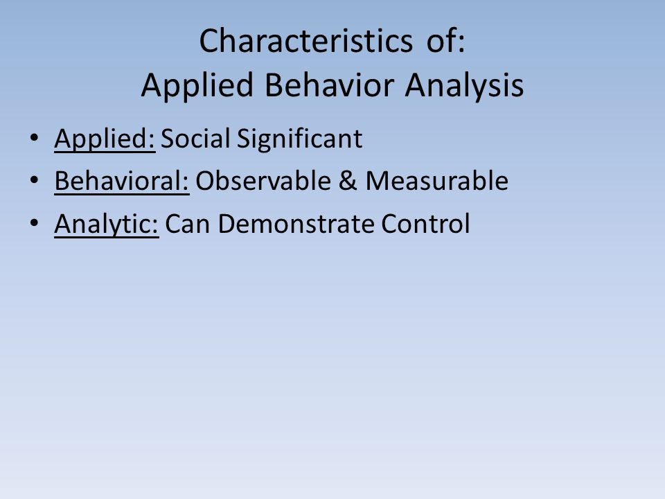 Characteristics of: Applied Behavior Analysis Applied: Social Significant Behavioral: Observable & Measurable Analytic: Can Demonstrate Control