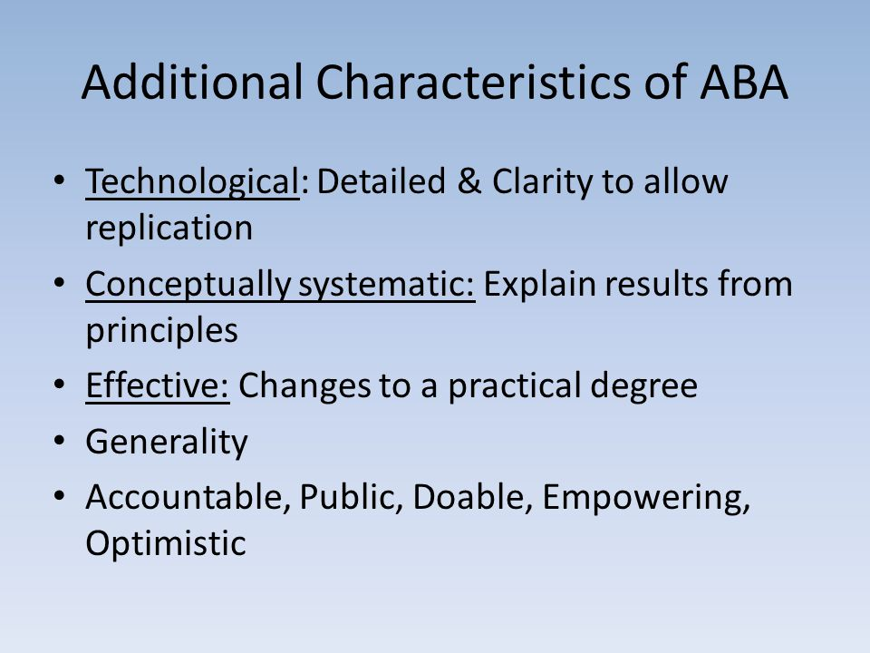 Additional Characteristics of ABA Technological: Detailed & Clarity to allow replication Conceptually systematic: Explain results from principles Effective: Changes to a practical degree Generality Accountable, Public, Doable, Empowering, Optimistic