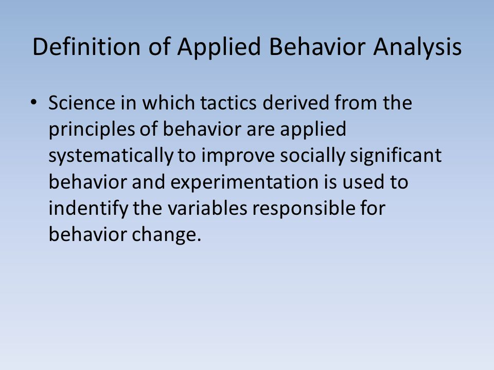 Definition of Applied Behavior Analysis Science in which tactics derived from the principles of behavior are applied systematically to improve socially significant behavior and experimentation is used to indentify the variables responsible for behavior change.
