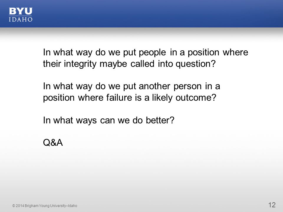 © 2014 Brigham Young University–Idaho 12 In what way do we put people in a position where their integrity maybe called into question? In what way do w
