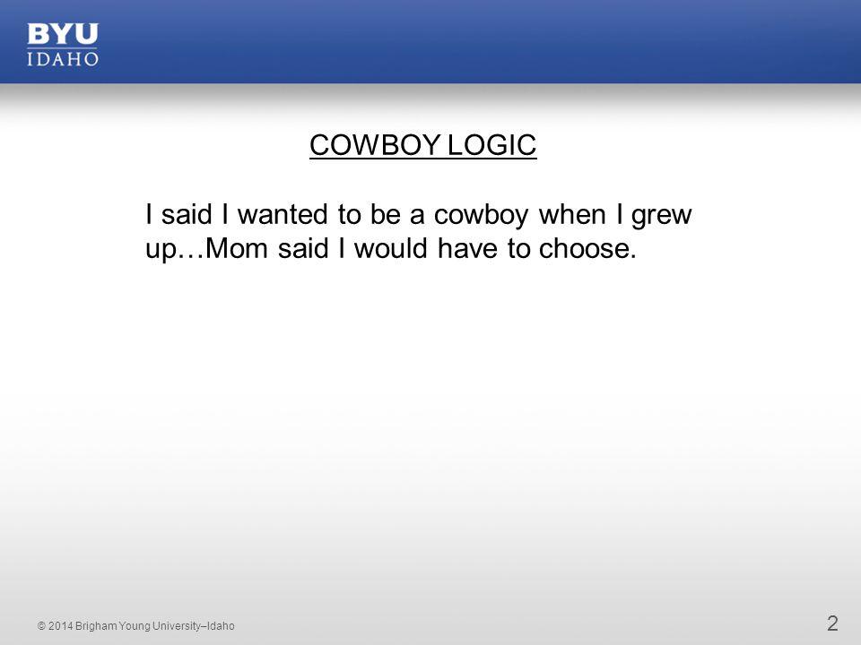 © 2014 Brigham Young University–Idaho 2 COWBOY LOGIC I said I wanted to be a cowboy when I grew up…Mom said I would have to choose.