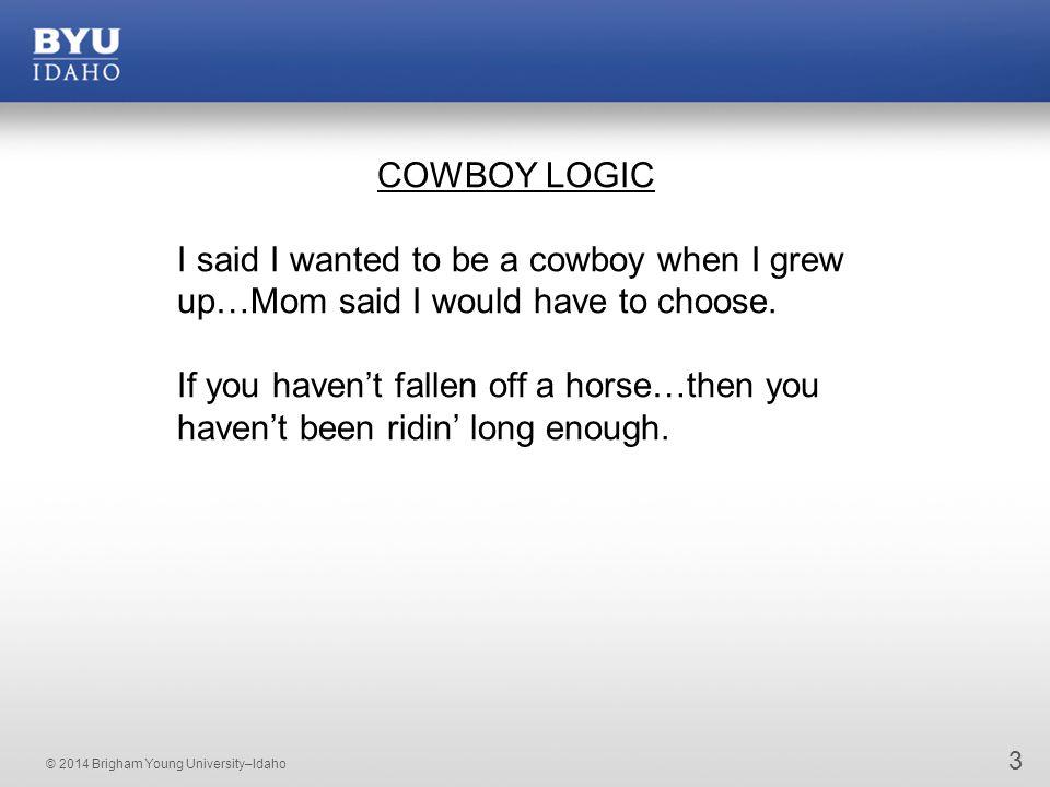 © 2014 Brigham Young University–Idaho 3 COWBOY LOGIC I said I wanted to be a cowboy when I grew up…Mom said I would have to choose.