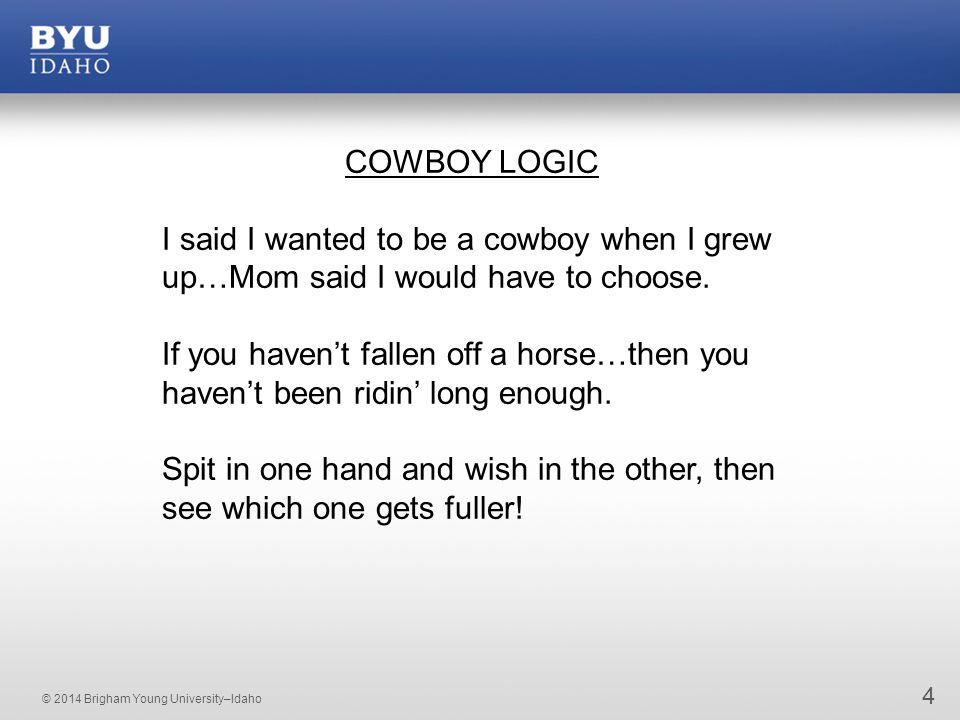© 2014 Brigham Young University–Idaho 4 COWBOY LOGIC I said I wanted to be a cowboy when I grew up…Mom said I would have to choose.