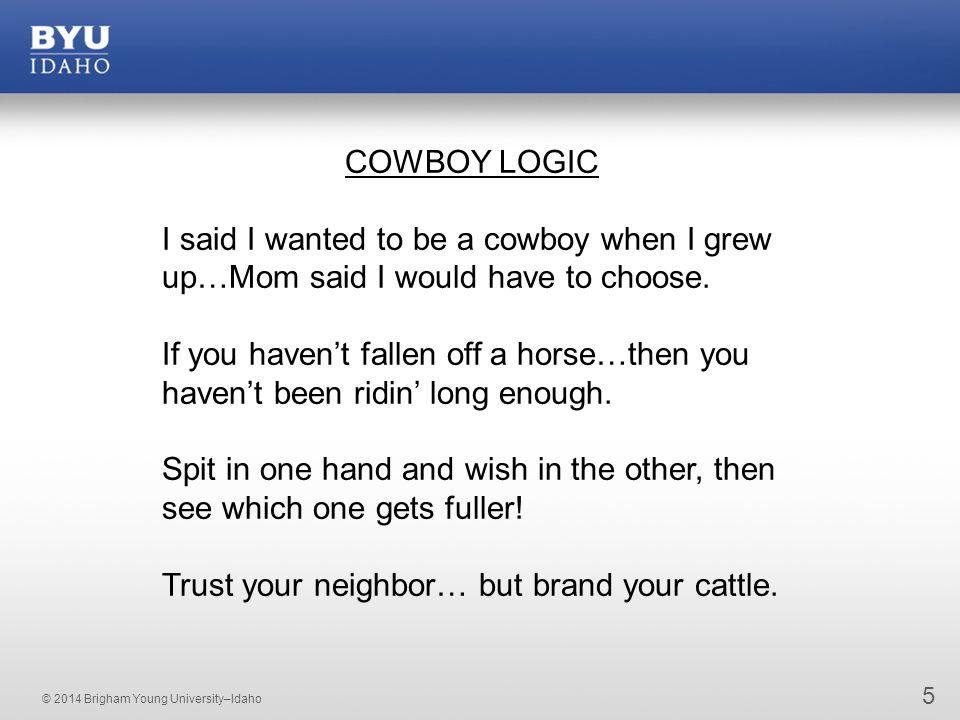 © 2014 Brigham Young University–Idaho 5 COWBOY LOGIC I said I wanted to be a cowboy when I grew up…Mom said I would have to choose.