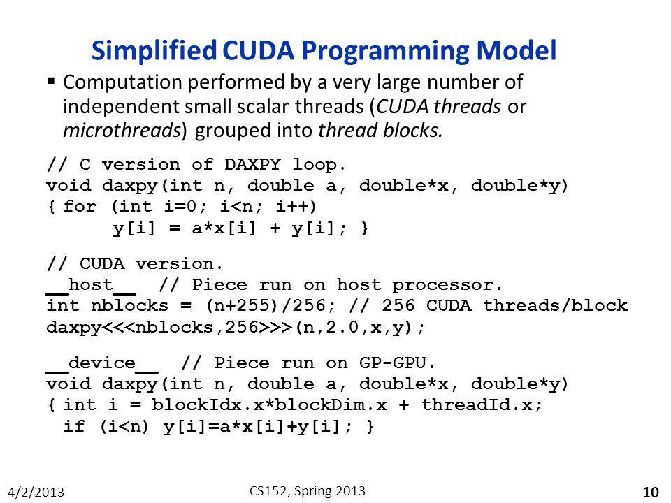 4/2/2013 CS152, Spring 2013 Simplified CUDA Programming Model  Computation performed by a very large number of independent small scalar threads (CUDA threads or microthreads) grouped into thread blocks.
