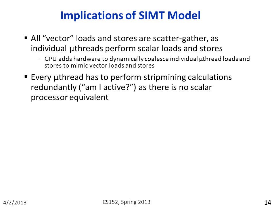 4/2/2013 CS152, Spring 2013 Implications of SIMT Model  All vector loads and stores are scatter-gather, as individual µthreads perform scalar loads and stores –GPU adds hardware to dynamically coalesce individual µthread loads and stores to mimic vector loads and stores  Every µthread has to perform stripmining calculations redundantly ( am I active ) as there is no scalar processor equivalent 14