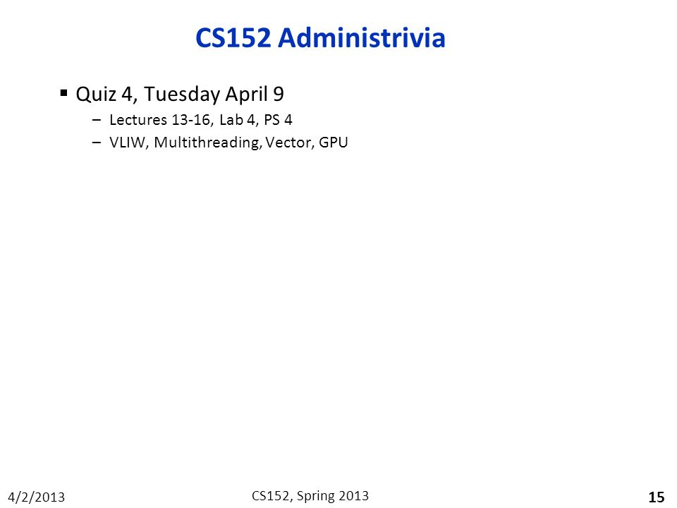 4/2/2013 CS152, Spring 2013 CS152 Administrivia  Quiz 4, Tuesday April 9 –Lectures 13-16, Lab 4, PS 4 –VLIW, Multithreading, Vector, GPU 15