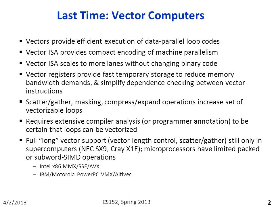 4/2/2013 CS152, Spring 2013 Last Time: Vector Computers  Vectors provide efficient execution of data-parallel loop codes  Vector ISA provides compact encoding of machine parallelism  Vector ISA scales to more lanes without changing binary code  Vector registers provide fast temporary storage to reduce memory bandwidth demands, & simplify dependence checking between vector instructions  Scatter/gather, masking, compress/expand operations increase set of vectorizable loops  Requires extensive compiler analysis (or programmer annotation) to be certain that loops can be vectorized  Full long vector support (vector length control, scatter/gather) still only in supercomputers (NEC SX9, Cray X1E); microprocessors have limited packed or subword-SIMD operations –Intel x86 MMX/SSE/AVX –IBM/Motorola PowerPC VMX/Altivec 2