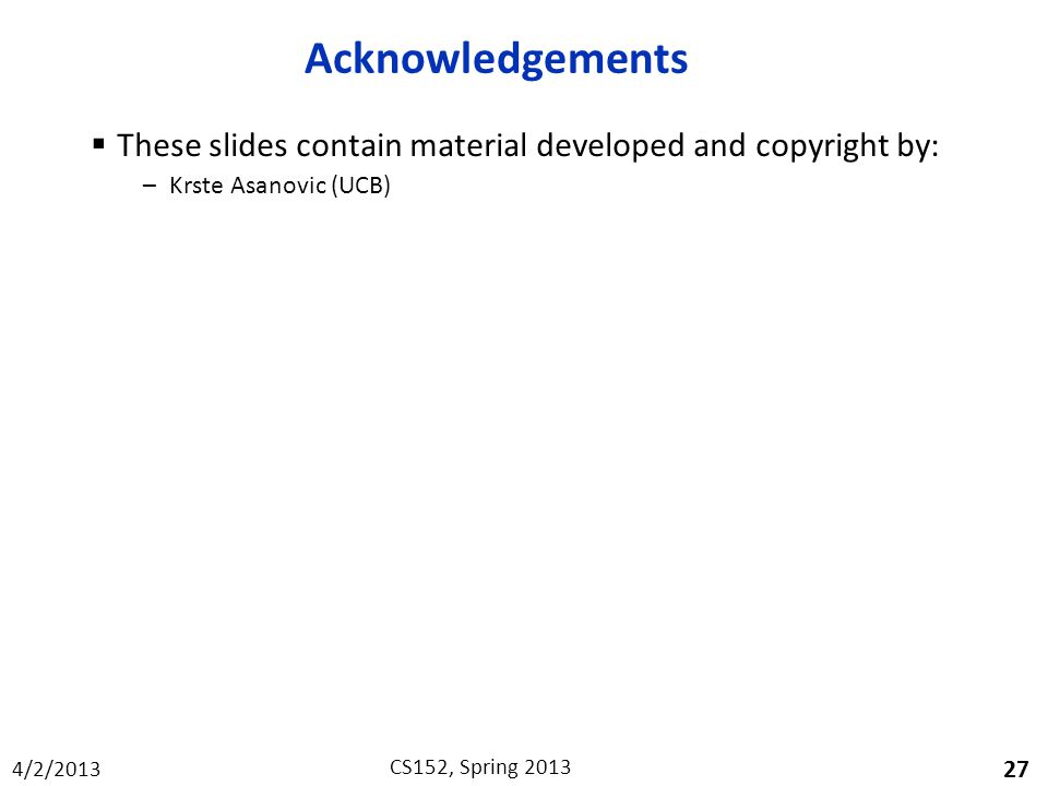 4/2/2013 CS152, Spring 2013 Acknowledgements  These slides contain material developed and copyright by: –Krste Asanovic (UCB) 27