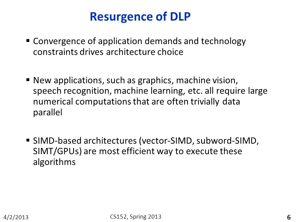 4/2/2013 CS152, Spring 2013 Resurgence of DLP  Convergence of application demands and technology constraints drives architecture choice  New applications, such as graphics, machine vision, speech recognition, machine learning, etc.
