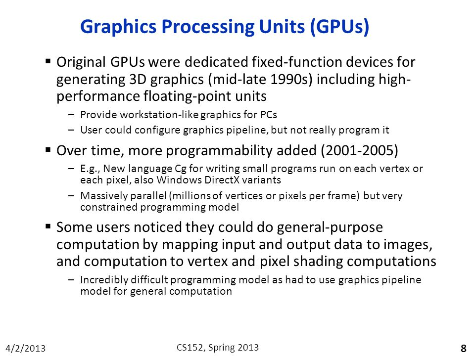 4/2/2013 CS152, Spring 2013 Graphics Processing Units (GPUs)  Original GPUs were dedicated fixed-function devices for generating 3D graphics (mid-late 1990s) including high- performance floating-point units –Provide workstation-like graphics for PCs –User could configure graphics pipeline, but not really program it  Over time, more programmability added (2001-2005) –E.g., New language Cg for writing small programs run on each vertex or each pixel, also Windows DirectX variants –Massively parallel (millions of vertices or pixels per frame) but very constrained programming model  Some users noticed they could do general-purpose computation by mapping input and output data to images, and computation to vertex and pixel shading computations –Incredibly difficult programming model as had to use graphics pipeline model for general computation 8
